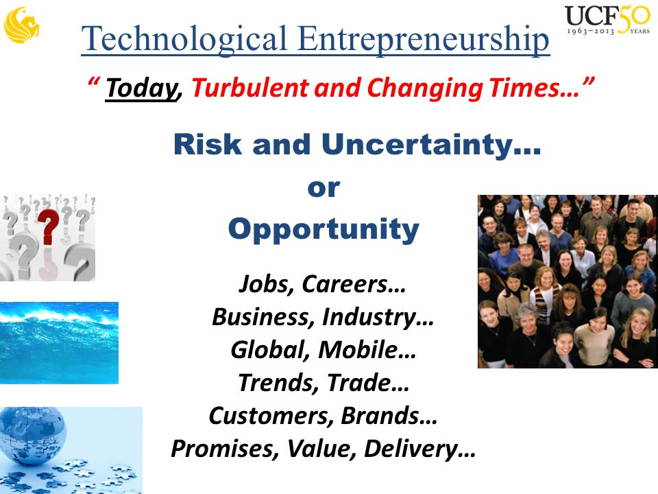 Technological Entrepreneurship Today, Turbulent and Changing Times… Risk and Uncertainty… or Opportunity Jobs, Careers… Business, Industry… Global, Mobile… Trends, Trade… Customers, Brands… Promises, Value, Delivery…