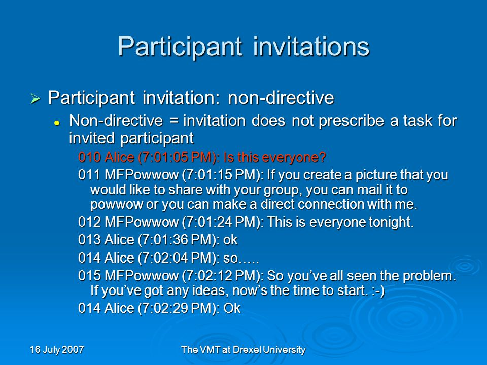 16 July 2007The VMT at Drexel University Participant invitations  Participant invitation: non-directive Non-directive = invitation does not prescribe a task for invited participant Non-directive = invitation does not prescribe a task for invited participant 010 Alice (7:01:05 PM): Is this everyone.