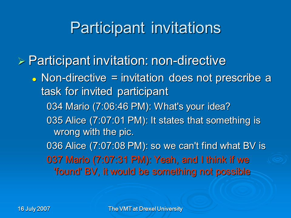 16 July 2007The VMT at Drexel University Participant invitations  Participant invitation: non-directive Non-directive = invitation does not prescribe a task for invited participant Non-directive = invitation does not prescribe a task for invited participant 034 Mario (7:06:46 PM): What s your idea.