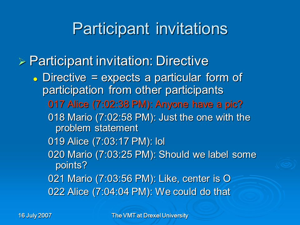 16 July 2007The VMT at Drexel University Participant invitations  Participant invitation: Directive Directive = expects a particular form of participation from other participants Directive = expects a particular form of participation from other participants 017 Alice (7:02:38 PM): Anyone have a pic.