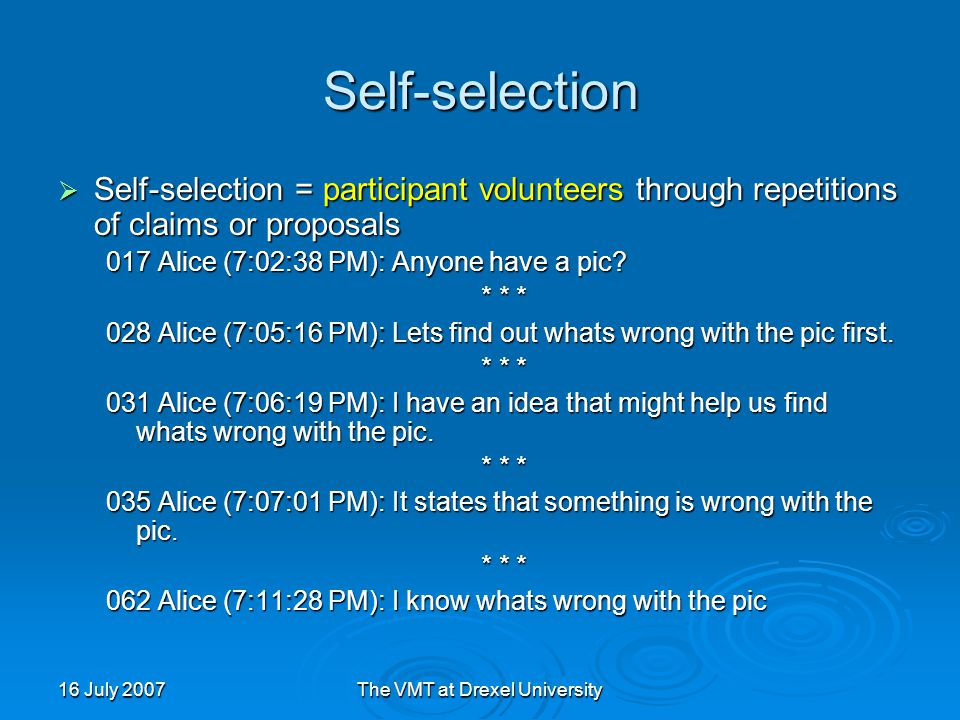16 July 2007The VMT at Drexel University Self-selection  Self-selection = participant volunteers through repetitions of claims or proposals 017 Alice (7:02:38 PM): Anyone have a pic.
