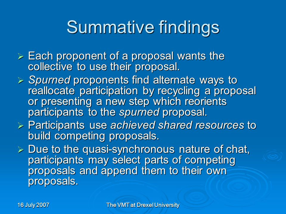16 July 2007The VMT at Drexel University Summative findings  Each proponent of a proposal wants the collective to use their proposal.