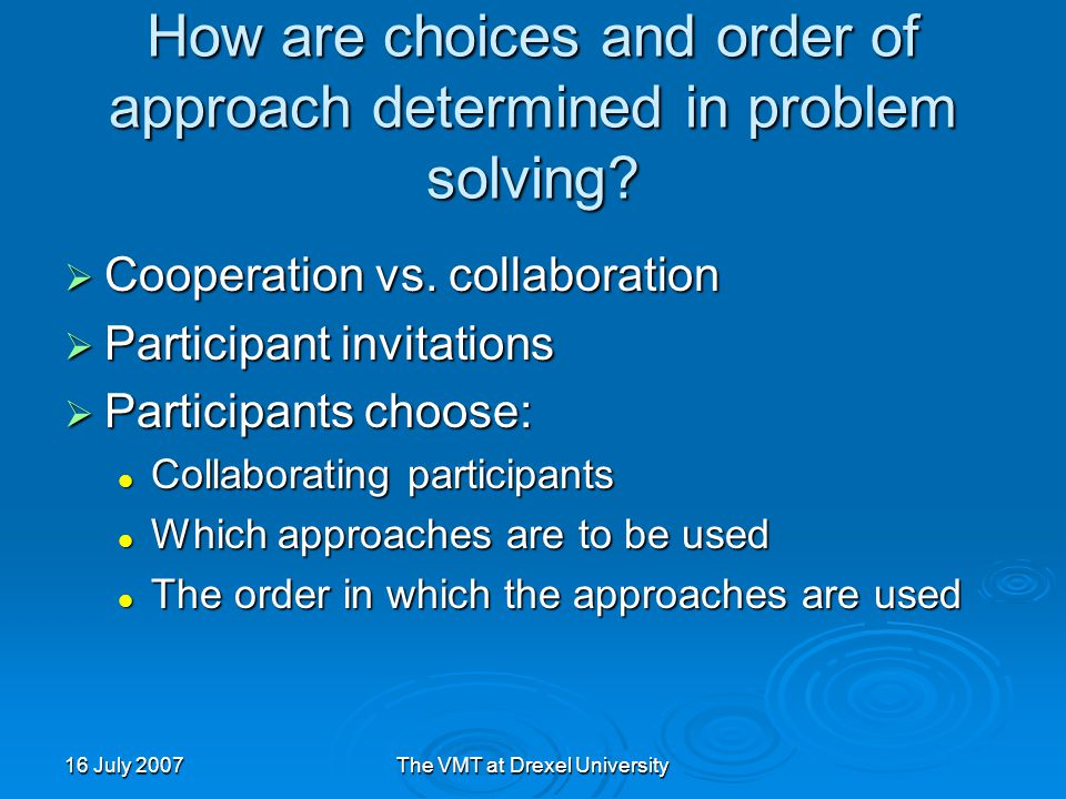 16 July 2007The VMT at Drexel University How are choices and order of approach determined in problem solving.