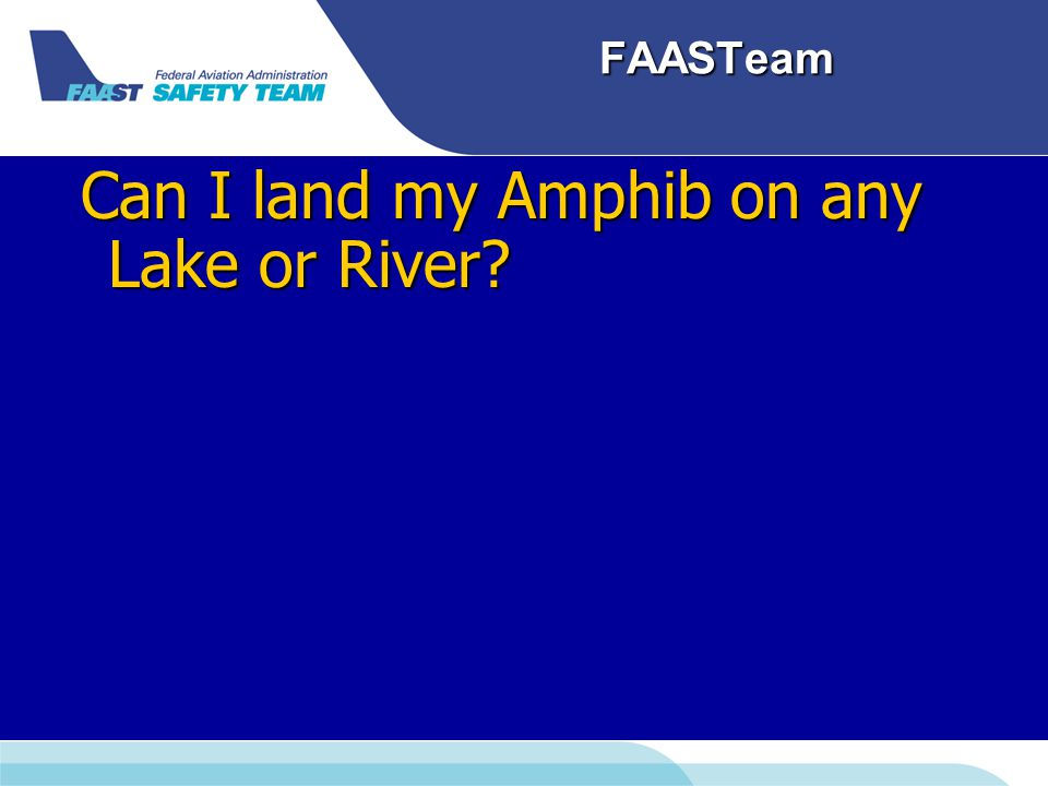 FAASTeam Can I land my Amphib on any Lake or River