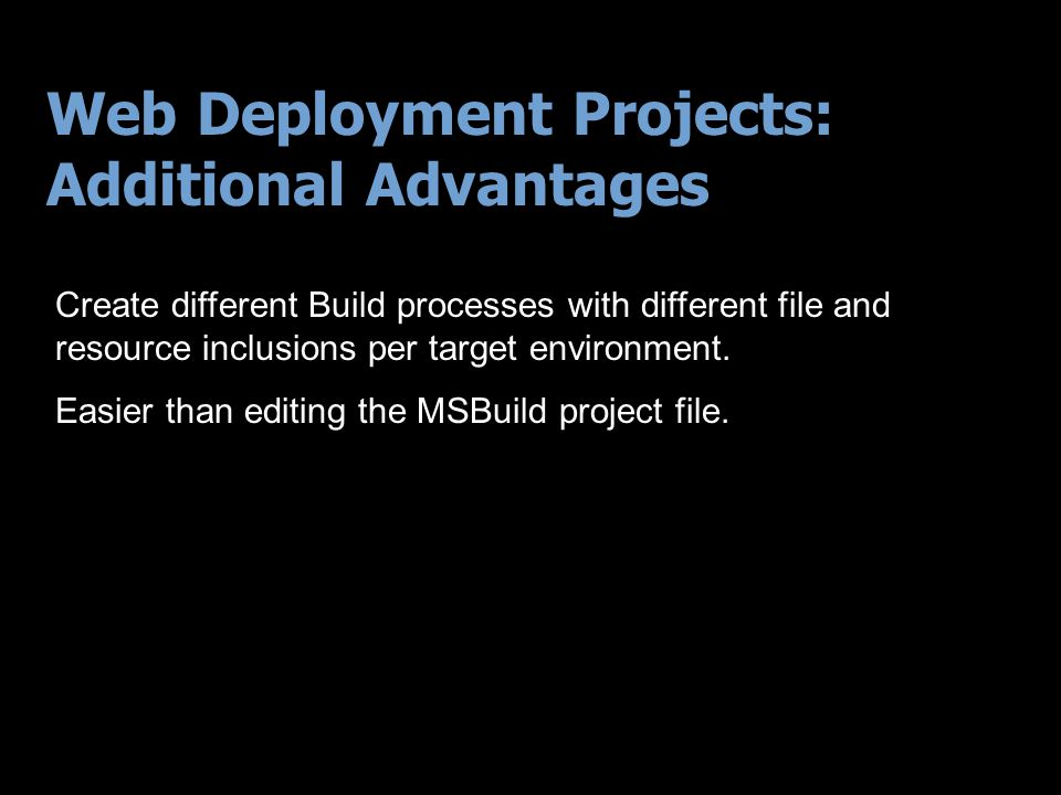 Web Deployment Projects: Additional Advantages Create different Build processes with different file and resource inclusions per target environment.