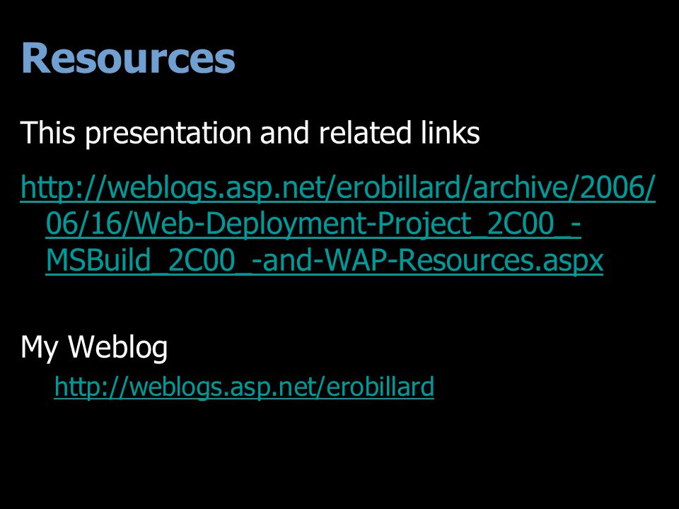 Resources This presentation and related links http://weblogs.asp.net/erobillard/archive/2006/ 06/16/Web-Deployment-Project_2C00_- MSBuild_2C00_-and-WAP-Resources.aspx My Weblog http://weblogs.asp.net/erobillard