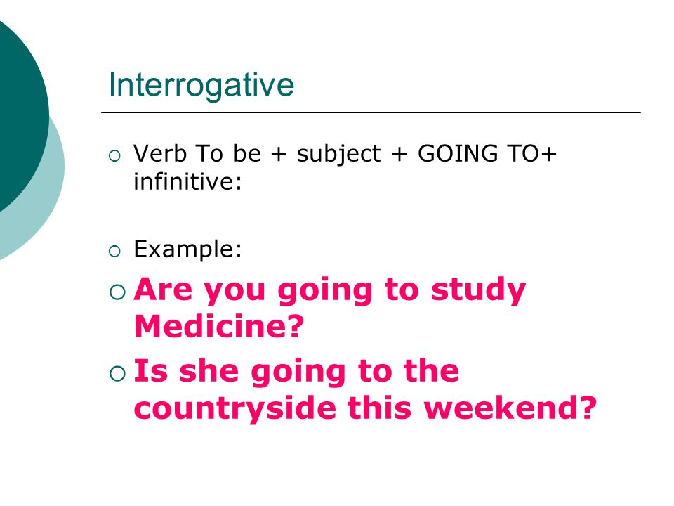 Interrogative  Verb To be + subject + GOING TO+ infinitive:  Example:  Are you going to study Medicine.