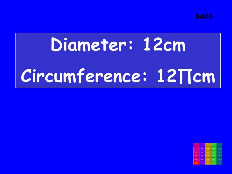 $400 Diameter: 12cm Circumference: 12∏cm