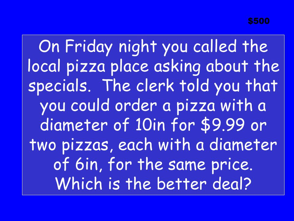 $500 On Friday night you called the local pizza place asking about the specials.