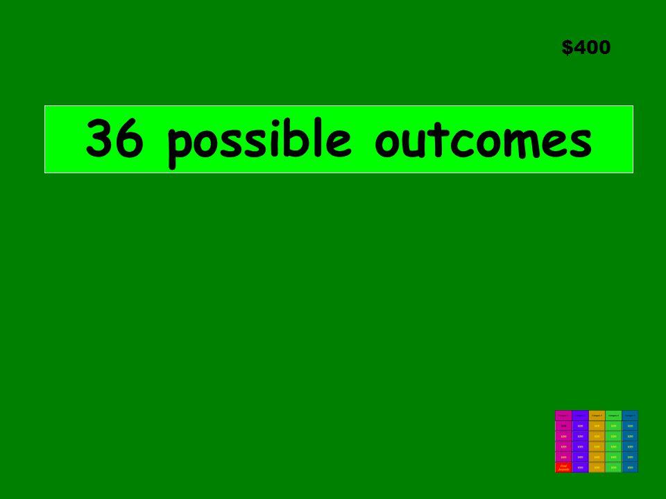 $400 36 possible outcomes