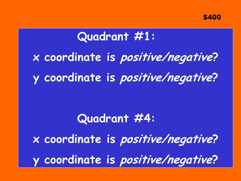 $400 Quadrant #1: x coordinate is positive/negative.