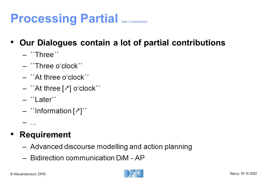 © Alexandersson; DFKI Nancy 18.10.2002 Processing Partial User Contributions Our Dialogues contain a lot of partial contributions –``Three´´ –``Three