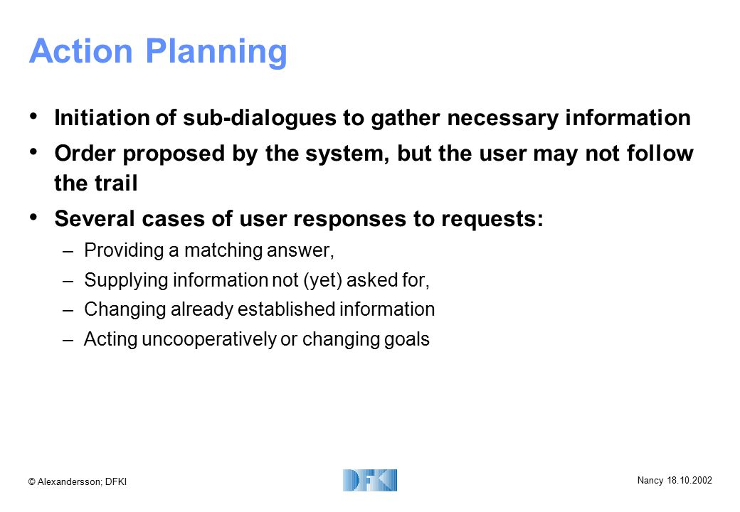 © Alexandersson; DFKI Nancy 18.10.2002 Action Planning Initiation of sub-dialogues to gather necessary information Order proposed by the system, but t