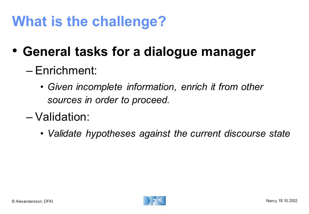 © Alexandersson; DFKI Nancy 18.10.2002 What is the challenge? General tasks for a dialogue manager –Enrichment: Given incomplete information, enrich i
