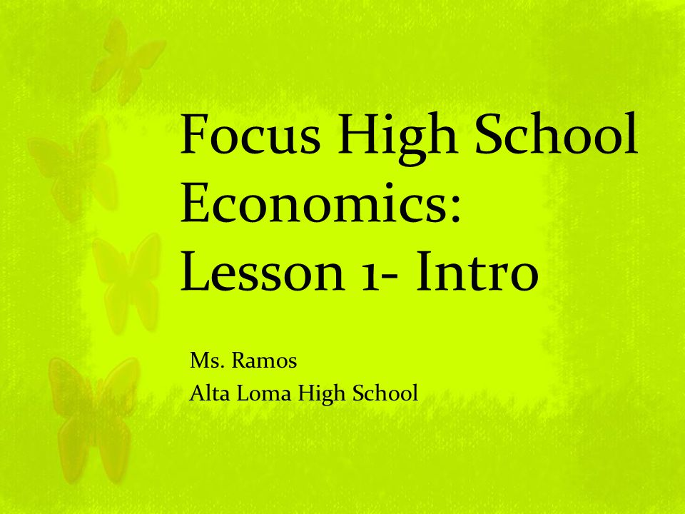 Focus High School Economics: Lesson 1- Intro Ms. Ramos Alta Loma High School