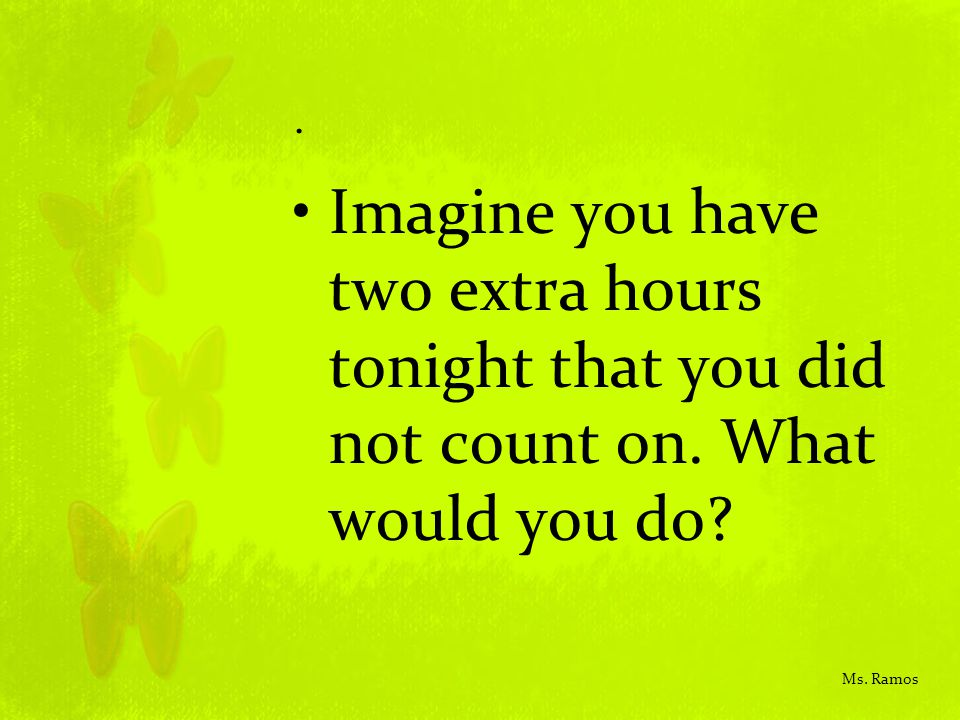 . Imagine you have two extra hours tonight that you did not count on. What would you do? Ms. Ramos