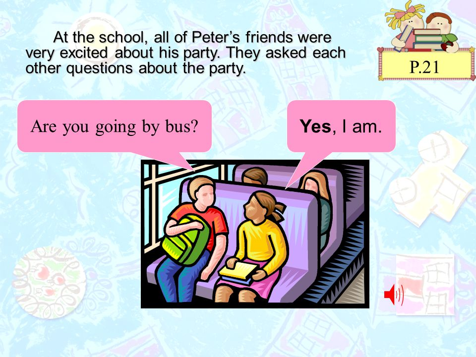 P.21 At the school, all of Peter's friends were very excited about his party.