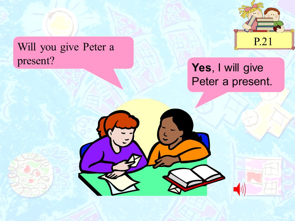 P.21 Yes, I will give Peter a present. Will you give Peter a present?