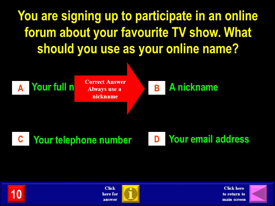 AB CD Your full name A nickname Your telephone number Your email address Correct Answer Always use a nickname 10 Click here for answer Click here to r