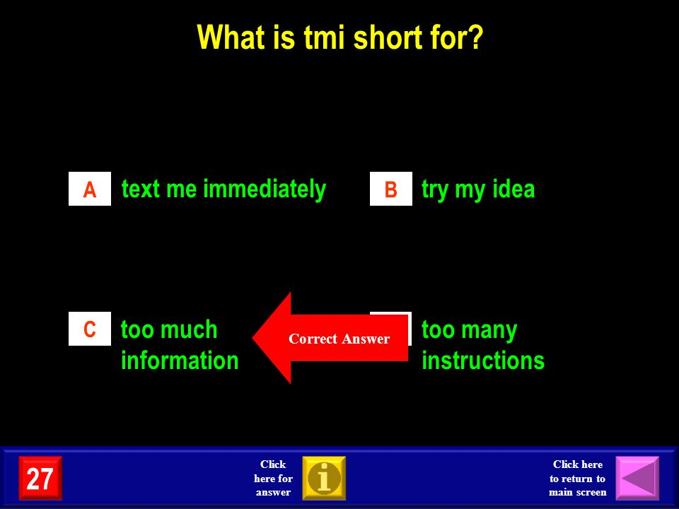 What is tmi short for? text me immediately try my idea too much information too many instructions AB CD Correct Answer 27 Click here for answer Click