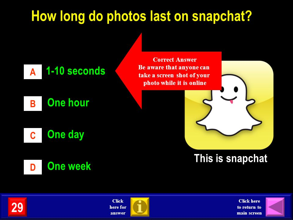 29 Click here for answer Click here to return to main screen One week 1-10 seconds One hour One day A B C D How long do photos last on snapchat? This