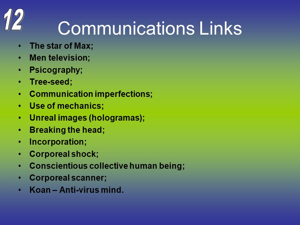 Communications Links The star of Max; Men television; Psicography; Tree-seed; Communication imperfections; Use of mechanics; Unreal images (hologramas); Breaking the head; Incorporation; Corporeal shock; Conscientious collective human being; Corporeal scanner; Koan – Anti-virus mind.