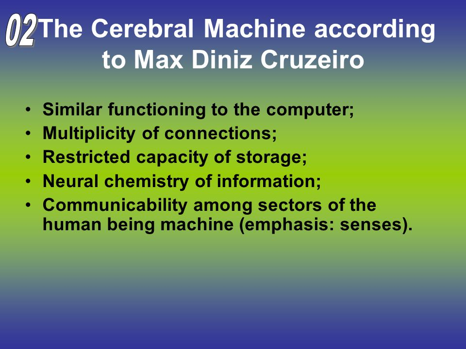The Cerebral Machine according to Max Diniz Cruzeiro Similar functioning to the computer; Multiplicity of connections; Restricted capacity of storage; Neural chemistry of information; Communicability among sectors of the human being machine (emphasis: senses).