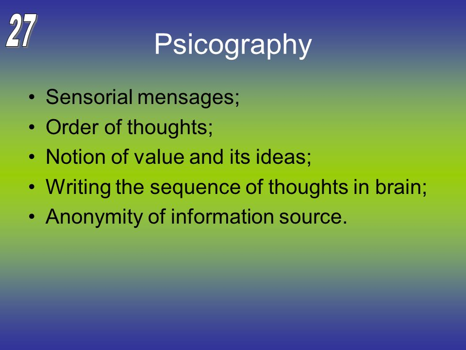 Psicography Sensorial mensages; Order of thoughts; Notion of value and its ideas; Writing the sequence of thoughts in brain; Anonymity of information source.