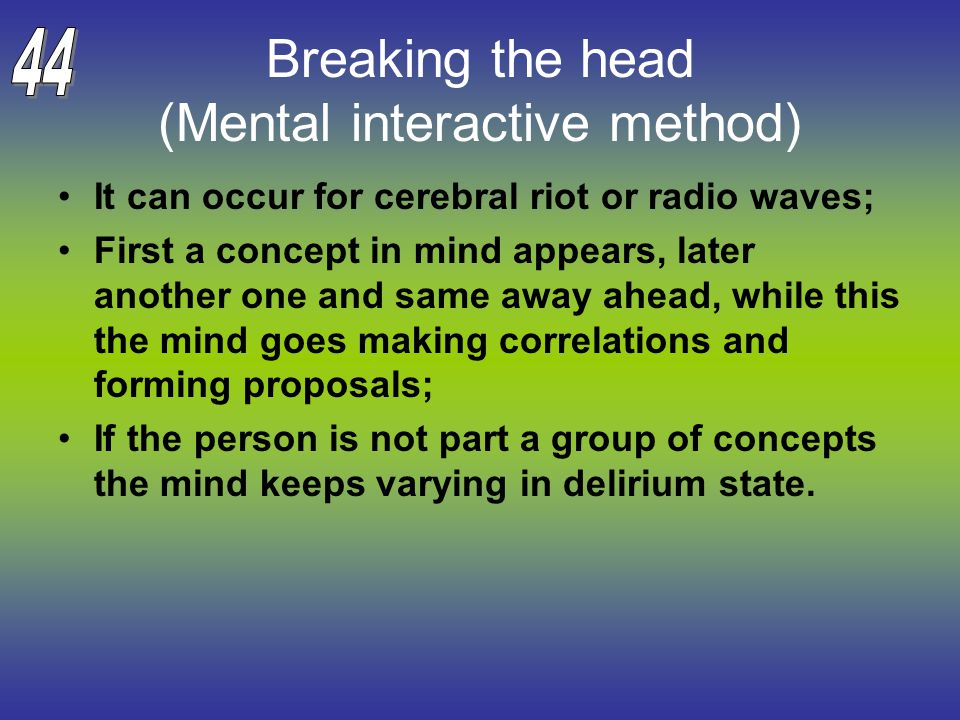 Breaking the head (Mental interactive method) It can occur for cerebral riot or radio waves; First a concept in mind appears, later another one and same away ahead, while this the mind goes making correlations and forming proposals; If the person is not part a group of concepts the mind keeps varying in delirium state.