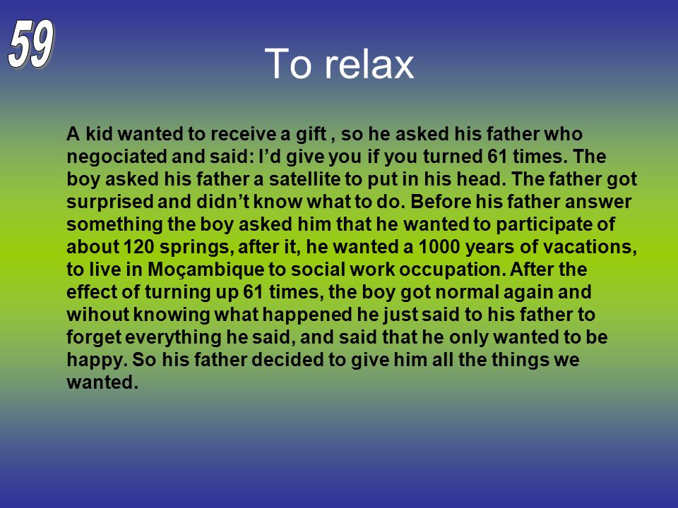 To relax A kid wanted to receive a gift, so he asked his father who negociated and said: I'd give you if you turned 61 times.