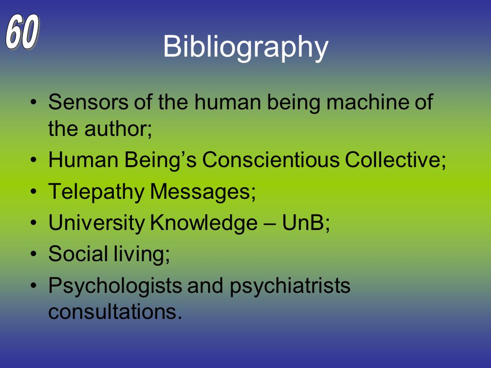 Bibliography Sensors of the human being machine of the author; Human Being's Conscientious Collective; Telepathy Messages; University Knowledge – UnB; Social living; Psychologists and psychiatrists consultations.