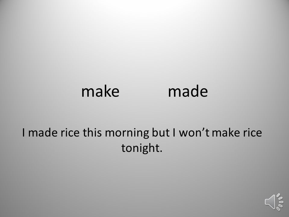 makemade I made rice this morning but I won't make rice tonight.