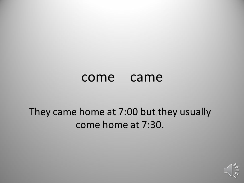 comecame They came home at 7:00 but they usually come home at 7:30.