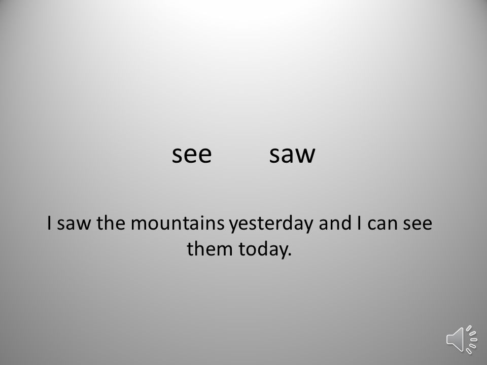 seesaw I saw the mountains yesterday and I can see them today.