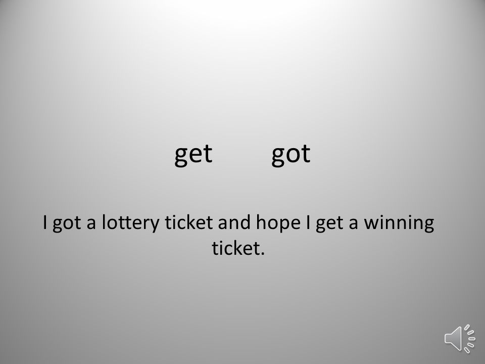 getgot I got a lottery ticket and hope I get a winning ticket.