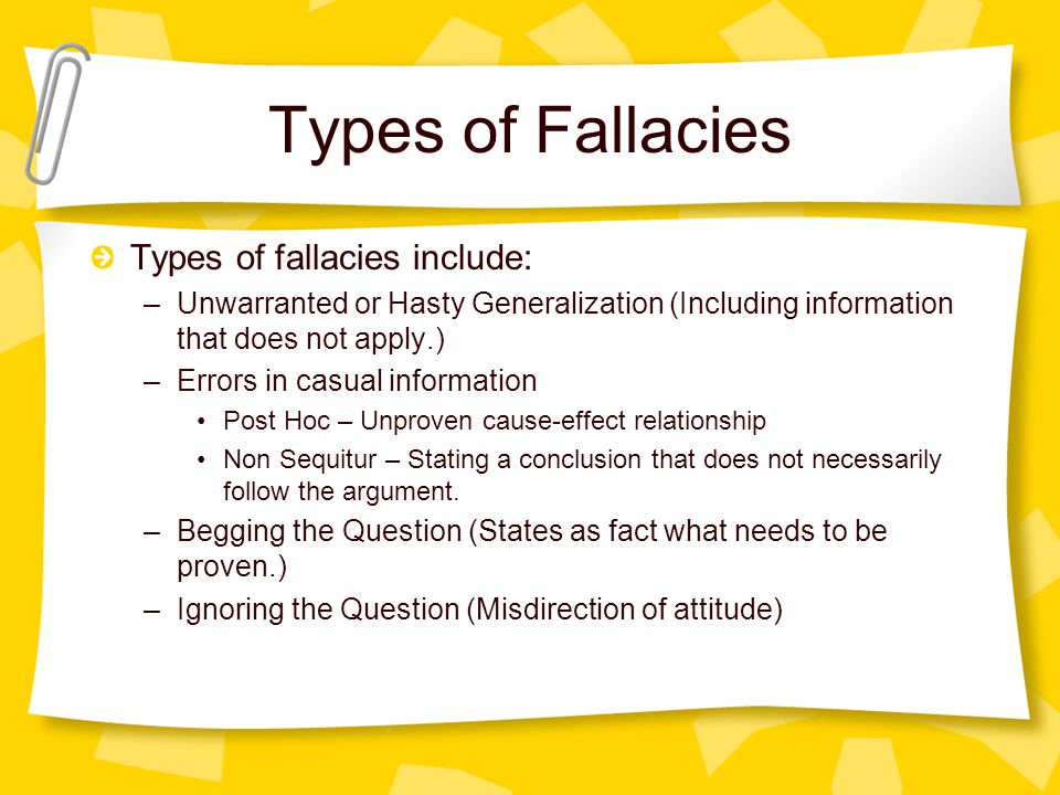 Types of Fallacies Types of fallacies include: –Unwarranted or Hasty Generalization (Including information that does not apply.) –Errors in casual information Post Hoc – Unproven cause-effect relationship Non Sequitur – Stating a conclusion that does not necessarily follow the argument.