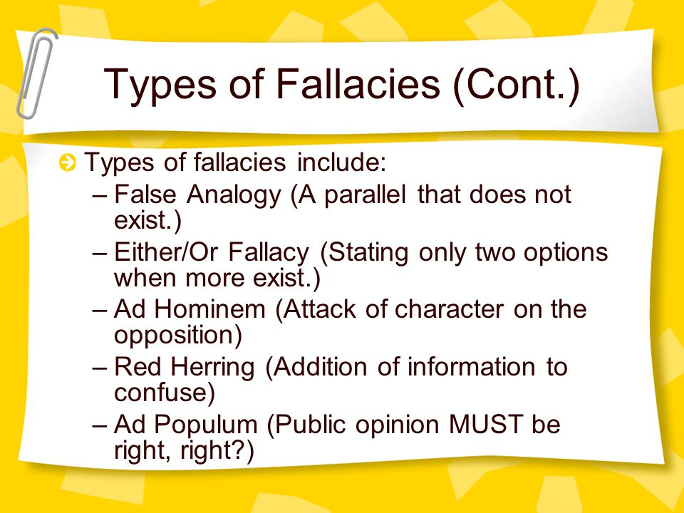 Types of Fallacies (Cont.) Types of fallacies include: –False Analogy (A parallel that does not exist.) –Either/Or Fallacy (Stating only two options when more exist.) –Ad Hominem (Attack of character on the opposition) –Red Herring (Addition of information to confuse) –Ad Populum (Public opinion MUST be right, right )