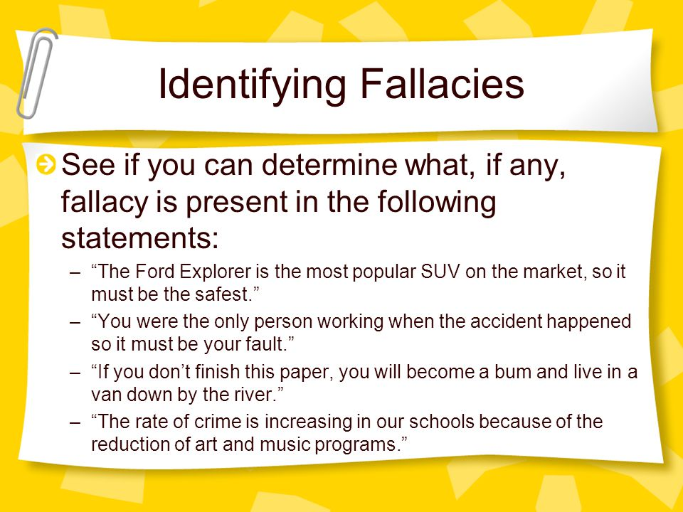 Identifying Fallacies See if you can determine what, if any, fallacy is present in the following statements: – The Ford Explorer is the most popular SUV on the market, so it must be the safest. – You were the only person working when the accident happened so it must be your fault. – If you don't finish this paper, you will become a bum and live in a van down by the river. – The rate of crime is increasing in our schools because of the reduction of art and music programs.