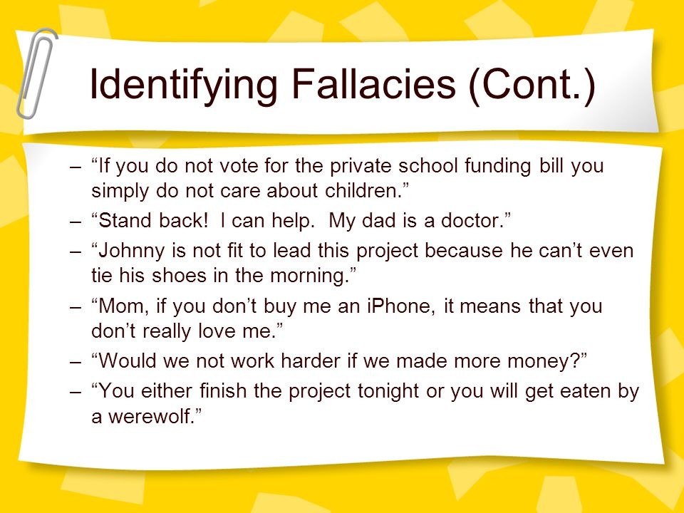 Identifying Fallacies (Cont.) – If you do not vote for the private school funding bill you simply do not care about children. – Stand back.