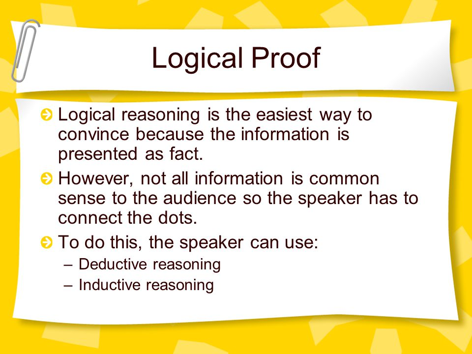 Logical Proof Logical reasoning is the easiest way to convince because the information is presented as fact.