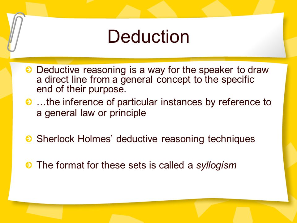 Deduction Deductive reasoning is a way for the speaker to draw a direct line from a general concept to the specific end of their purpose.