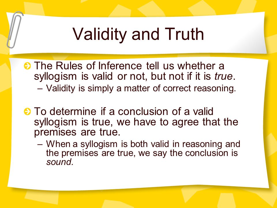 Validity and Truth The Rules of Inference tell us whether a syllogism is valid or not, but not if it is true.