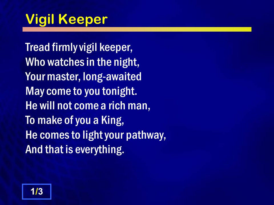 Vigil Keeper Tread firmly vigil keeper, Who watches in the night, Your master, long-awaited May come to you tonight.