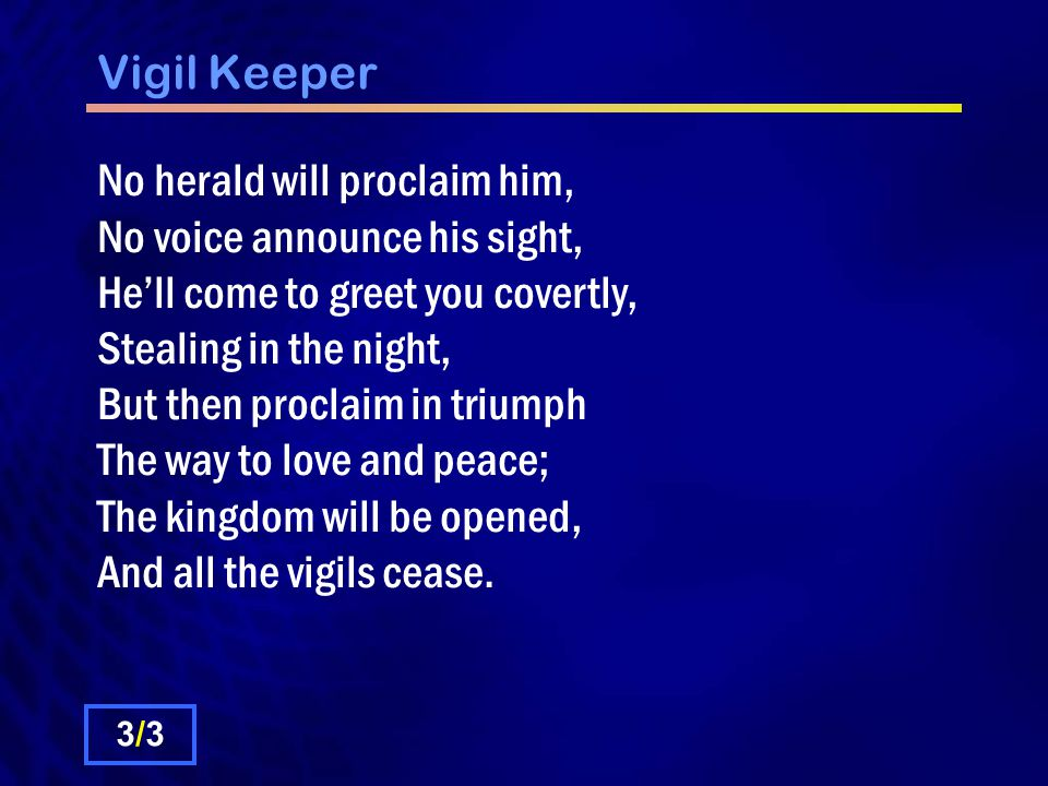 Vigil Keeper No herald will proclaim him, No voice announce his sight, He'll come to greet you covertly, Stealing in the night, But then proclaim in triumph The way to love and peace; The kingdom will be opened, And all the vigils cease.