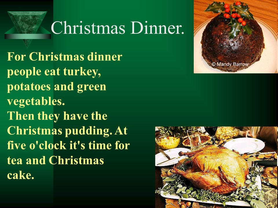 Christmas Dinner. For Christmas dinner people eat turkey, potatoes and green vegetables. Then they have the Christmas pudding. At five o'clock it's ti