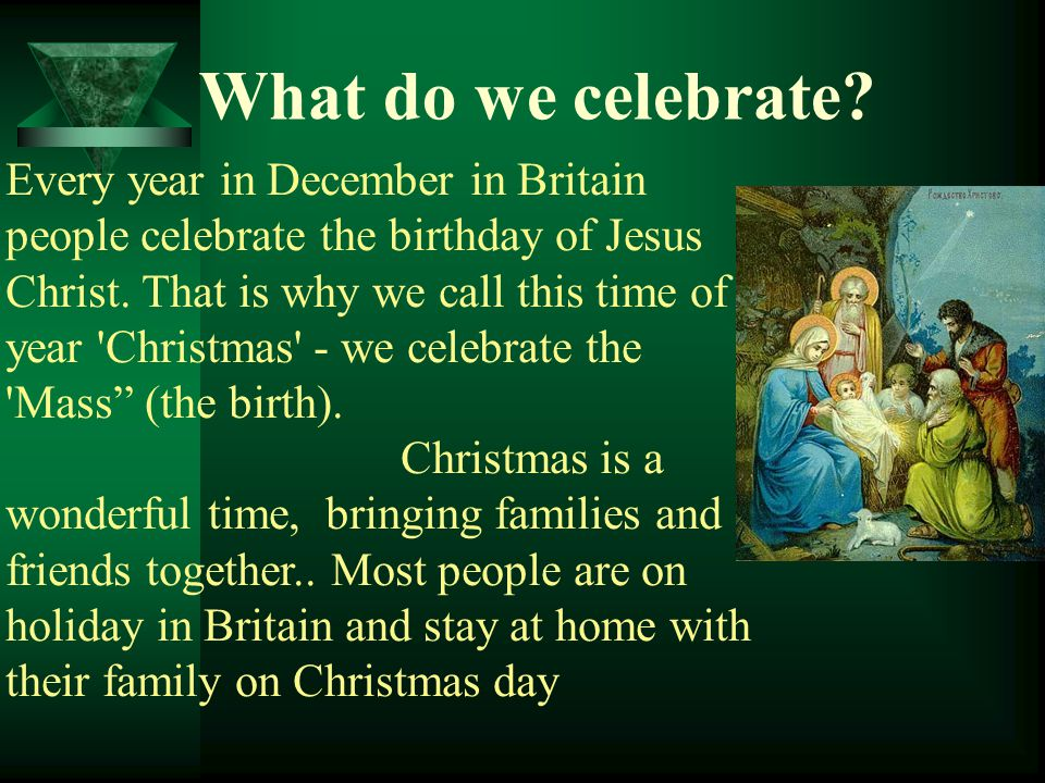 Every year in December in Britain people celebrate the birthday of Jesus Christ. That is why we call this time of year 'Christmas' - we celebrate the