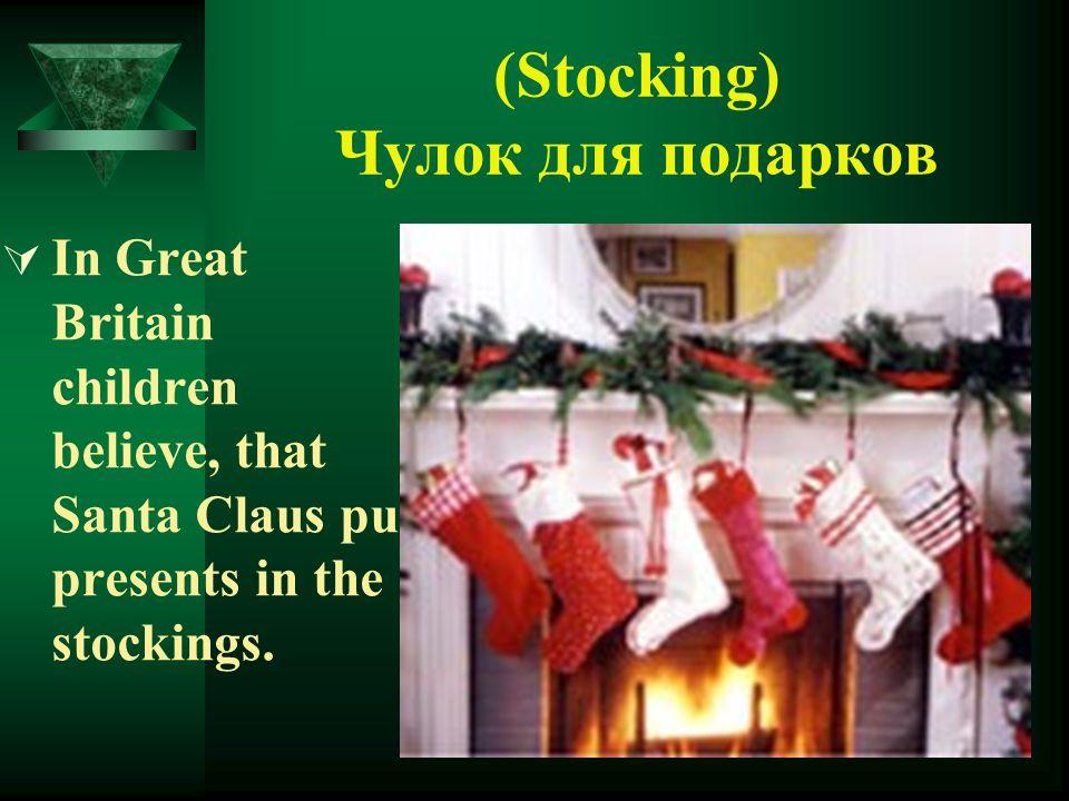 (Stocking) Чулок для подарков  In Great Britain children believe, that Santa Claus put presents in the stockings.