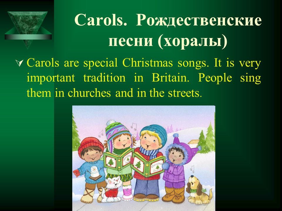 Carols. Рождественские песни (хоралы)  Carols are special Christmas songs. It is very important tradition in Britain. People sing them in churches an