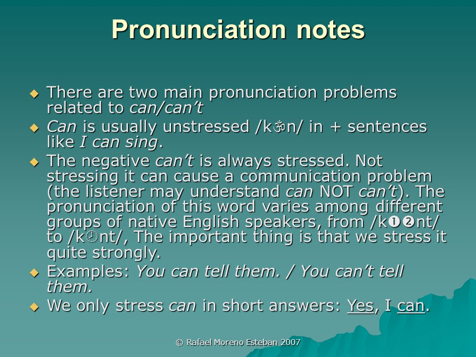 © Rafael Moreno Esteban 2007 Pronunciation notes  There are two main pronunciation problems related to can/can't  Can is usually unstressed /k  n/ in + sentences like I can sing.