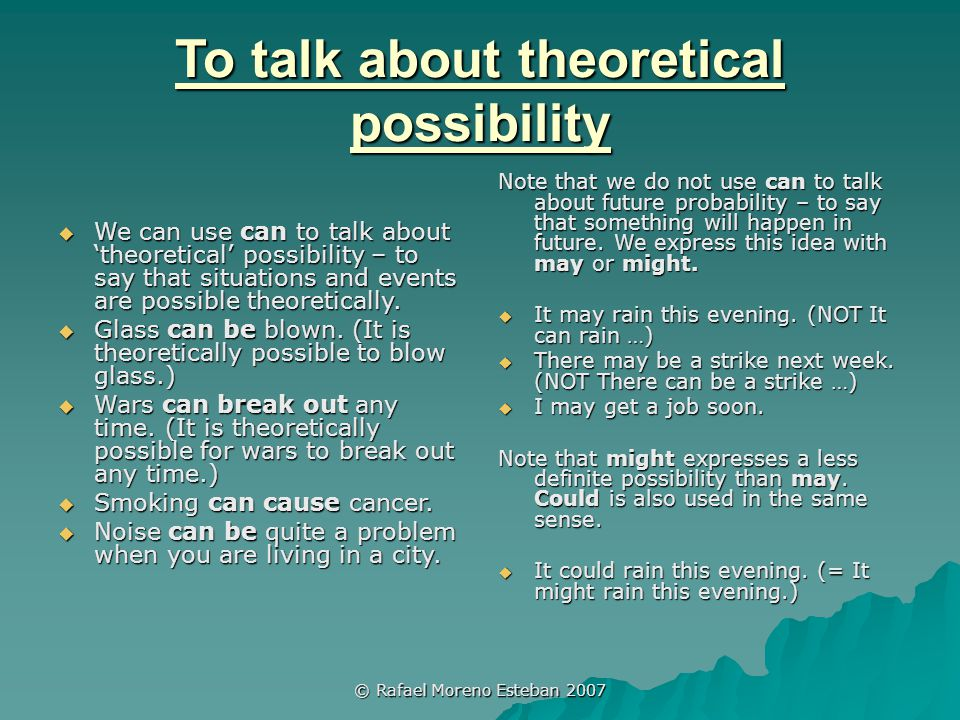 © Rafael Moreno Esteban 2007 To talk about theoretical possibility  We can use can to talk about 'theoretical' possibility – to say that situations and events are possible theoretically.